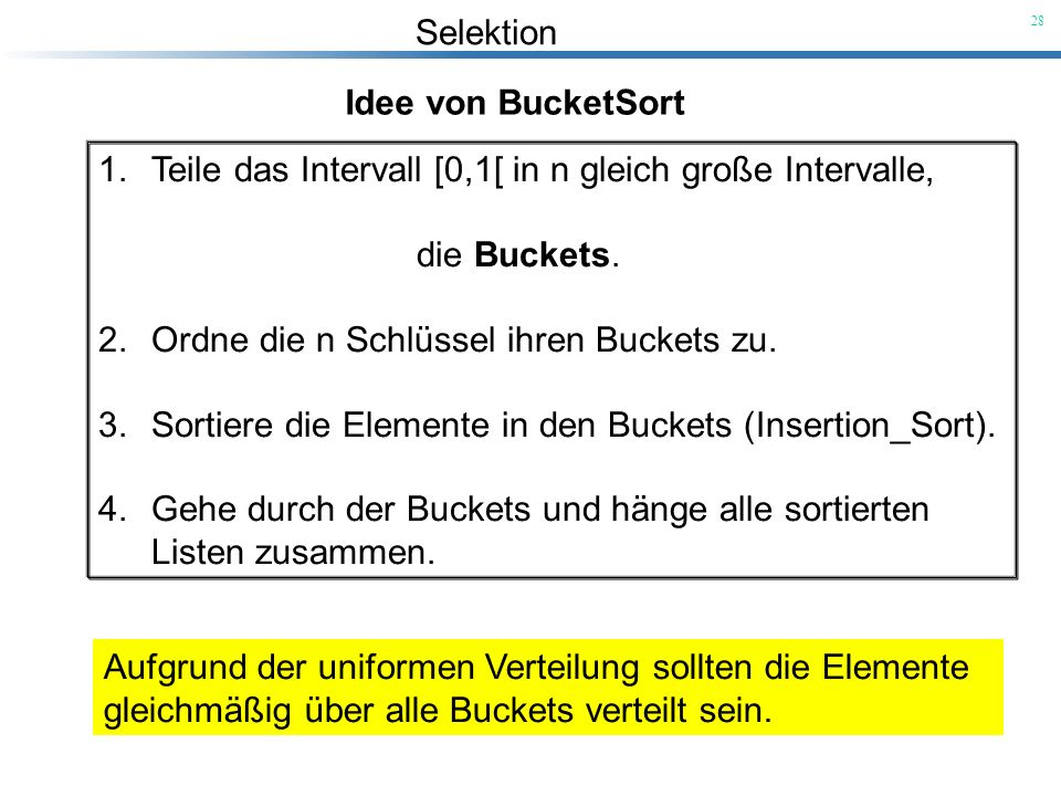 Idee von BucketSort Teile das Intervall [0,1[ in n gleich große Intervalle, die Buckets. Ordne die n Schlüssel ihren Buckets zu.